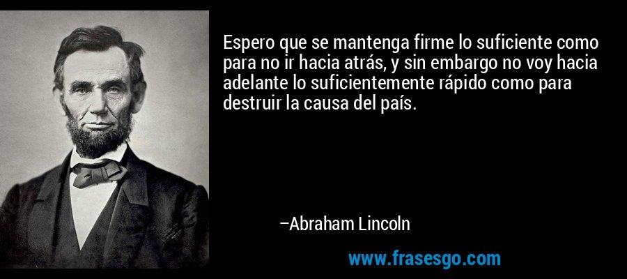 Espero que se mantenga firme lo suficiente como para no ir hacia atrás, y sin embargo no voy hacia adelante lo suficientemente rápido como para destruir la causa del país. – Abraham Lincoln