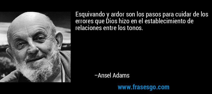 Esquivando y ardor son los pasos para cuidar de los errores que Dios hizo en el establecimiento de relaciones entre los tonos. – Ansel Adams