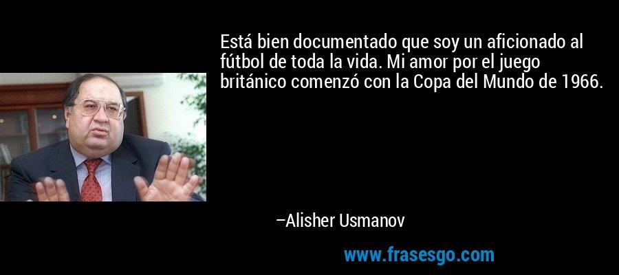 Está bien documentado que soy un aficionado al fútbol de toda la vida. Mi amor por el juego británico comenzó con la Copa del Mundo de 1966. – Alisher Usmanov