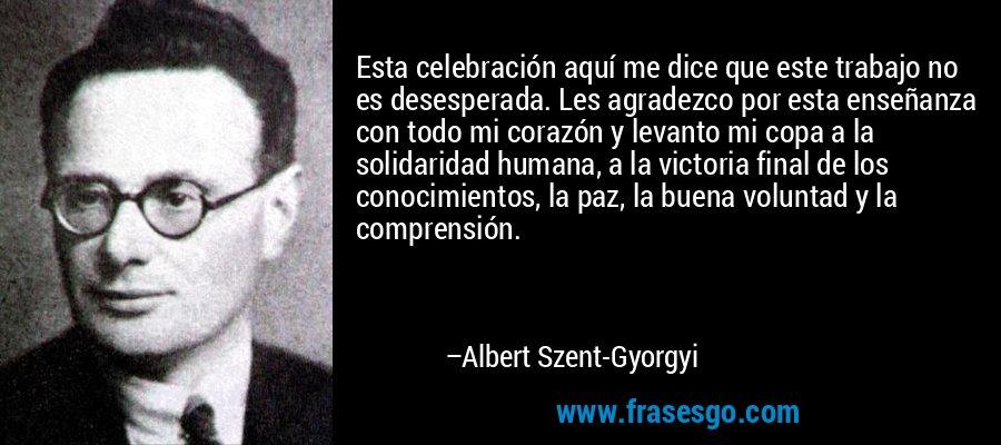 Esta celebración aquí me dice que este trabajo no es desesperada. Les agradezco por esta enseñanza con todo mi corazón y levanto mi copa a la solidaridad humana, a la victoria final de los conocimientos, la paz, la buena voluntad y la comprensión. – Albert Szent-Gyorgyi