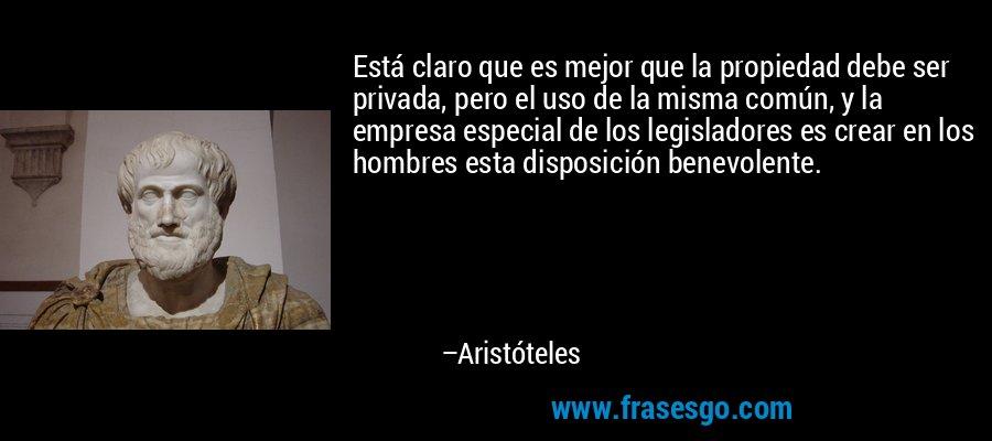 Está claro que es mejor que la propiedad debe ser privada, pero el uso de la misma común, y la empresa especial de los legisladores es crear en los hombres esta disposición benevolente. – Aristóteles