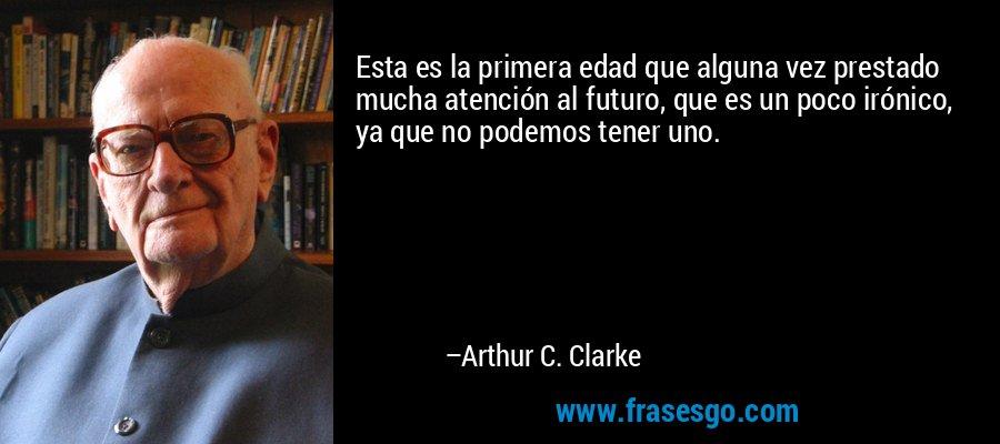 Esta es la primera edad que alguna vez prestado mucha atención al futuro, que es un poco irónico, ya que no podemos tener uno. – Arthur C. Clarke