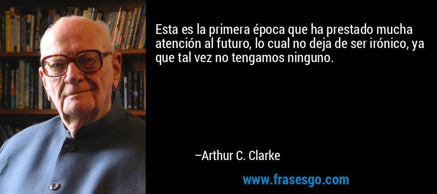 Esta es la primera época que ha prestado mucha atención al futuro, lo cual no deja de ser irónico, ya que tal vez no tengamos ninguno. – Arthur C. Clarke