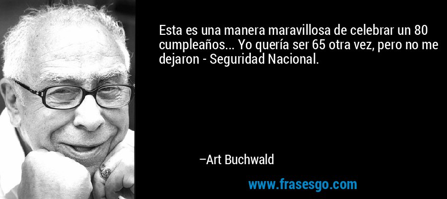 Esta es una manera maravillosa de celebrar un 80 cumpleaños... Yo quería ser 65 otra vez, pero no me dejaron - Seguridad Nacional. – Art Buchwald