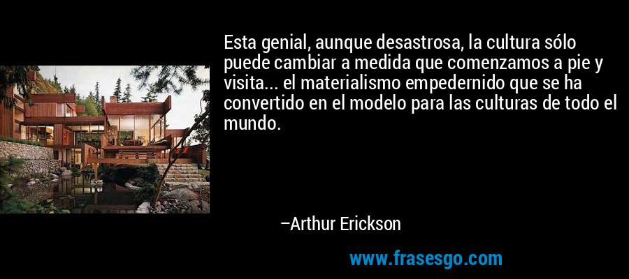 Esta genial, aunque desastrosa, la cultura sólo puede cambiar a medida que comenzamos a pie y visita... el materialismo empedernido que se ha convertido en el modelo para las culturas de todo el mundo. – Arthur Erickson