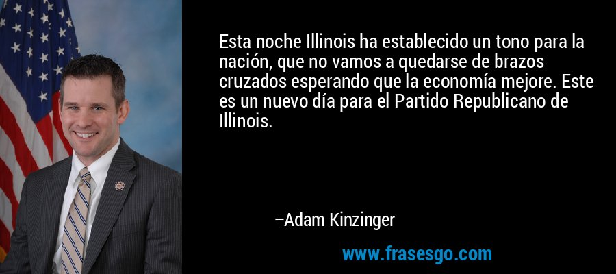 Esta noche Illinois ha establecido un tono para la nación, que no vamos a quedarse de brazos cruzados esperando que la economía mejore. Este es un nuevo día para el Partido Republicano de Illinois. – Adam Kinzinger
