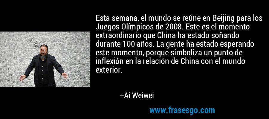 Esta semana, el mundo se reúne en Beijing para los Juegos Olímpicos de 2008. Este es el momento extraordinario que China ha estado soñando durante 100 años. La gente ha estado esperando este momento, porque simboliza un punto de inflexión en la relación de China con el mundo exterior. – Ai Weiwei