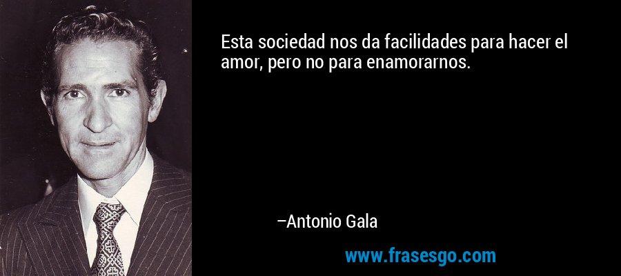 Esta sociedad nos da facilidades para hacer el amor, pero no para enamorarnos. – Antonio Gala
