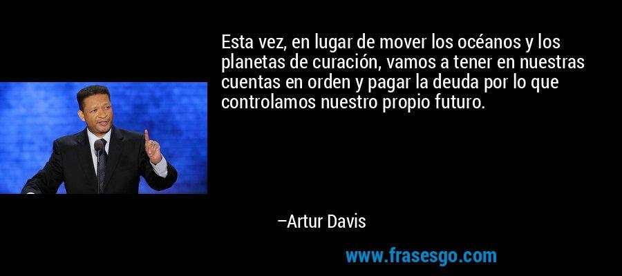 Esta vez, en lugar de mover los océanos y los planetas de curación, vamos a tener en nuestras cuentas en orden y pagar la deuda por lo que controlamos nuestro propio futuro. – Artur Davis