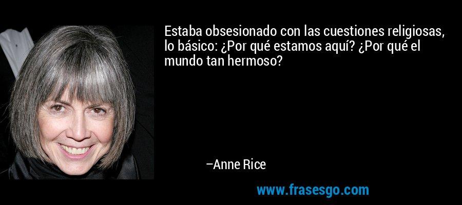 Estaba obsesionado con las cuestiones religiosas, lo básico: ¿Por qué estamos aquí? ¿Por qué el mundo tan hermoso? – Anne Rice