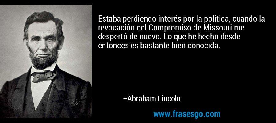 Estaba perdiendo interés por la política, cuando la revocación del Compromiso de Missouri me despertó de nuevo. Lo que he hecho desde entonces es bastante bien conocida. – Abraham Lincoln