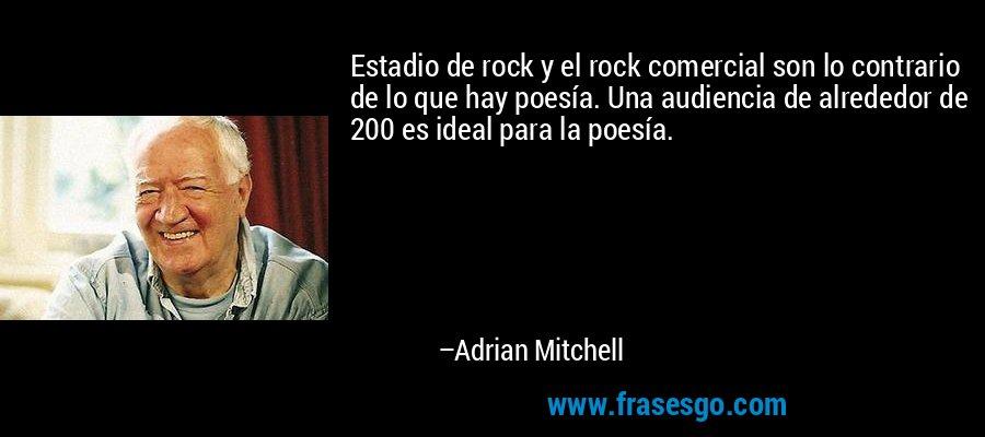 Estadio de rock y el rock comercial son lo contrario de lo que hay poesía. Una audiencia de alrededor de 200 es ideal para la poesía. – Adrian Mitchell
