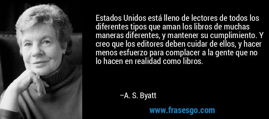 Estados Unidos está lleno de lectores de todos los diferentes tipos que aman los libros de muchas maneras diferentes, y mantener su cumplimiento. Y creo que los editores deben cuidar de ellos, y hacer menos esfuerzo para complacer a la gente que no lo hacen en realidad como libros. – A. S. Byatt