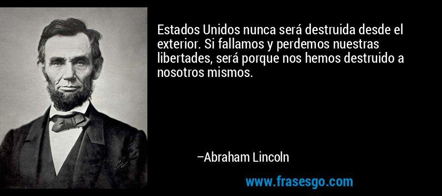 Estados Unidos nunca será destruida desde el exterior. Si fallamos y perdemos nuestras libertades, será porque nos hemos destruido a nosotros mismos. – Abraham Lincoln