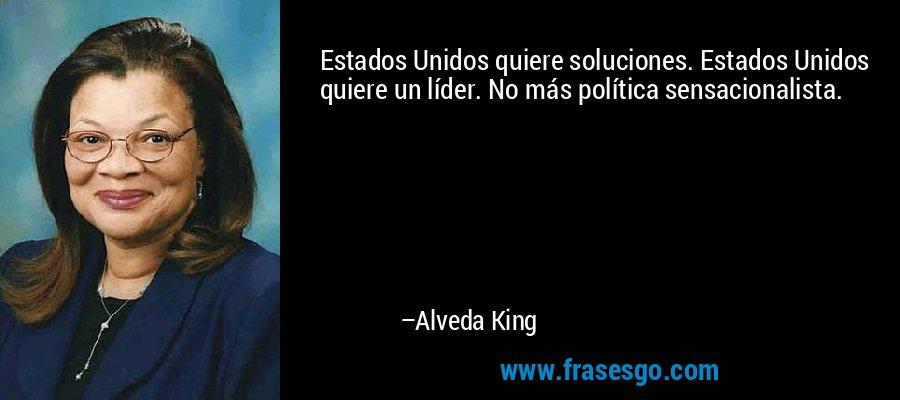Estados Unidos quiere soluciones. Estados Unidos quiere un líder. No más política sensacionalista. – Alveda King