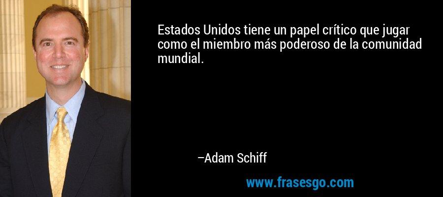 Estados Unidos tiene un papel crítico que jugar como el miembro más poderoso de la comunidad mundial. – Adam Schiff