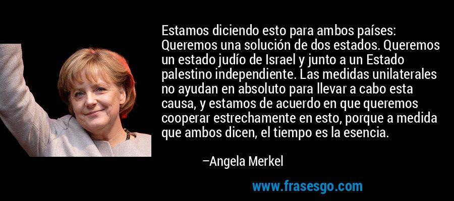Estamos diciendo esto para ambos países: Queremos una solución de dos estados. Queremos un estado judío de Israel y junto a un Estado palestino independiente. Las medidas unilaterales no ayudan en absoluto para llevar a cabo esta causa, y estamos de acuerdo en que queremos cooperar estrechamente en esto, porque a medida que ambos dicen, el tiempo es la esencia. – Angela Merkel