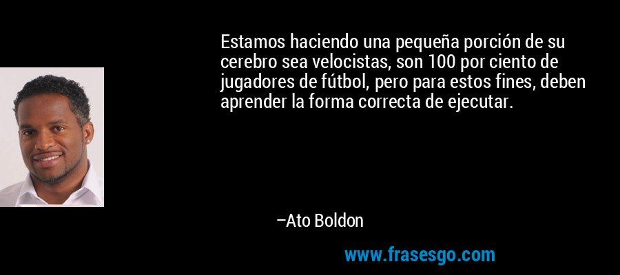 Estamos haciendo una pequeña porción de su cerebro sea velocistas, son 100 por ciento de jugadores de fútbol, pero para estos fines, deben aprender la forma correcta de ejecutar. – Ato Boldon