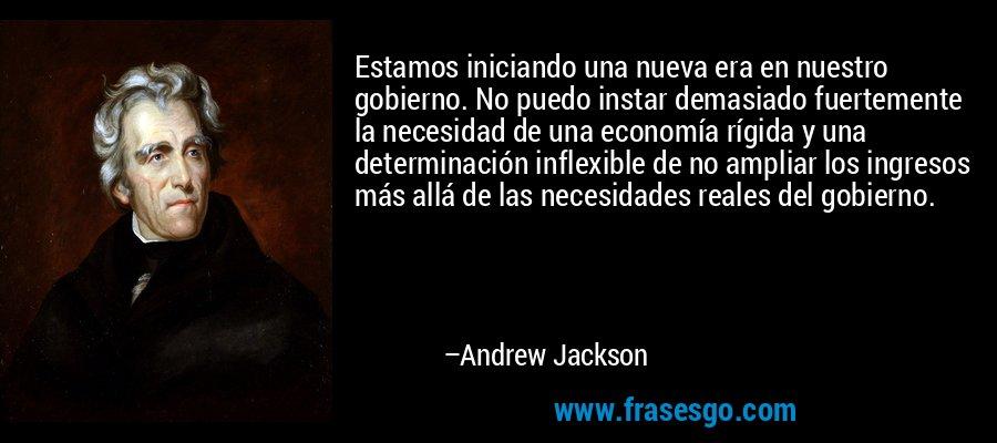 Estamos iniciando una nueva era en nuestro gobierno. No puedo instar demasiado fuertemente la necesidad de una economía rígida y una determinación inflexible de no ampliar los ingresos más allá de las necesidades reales del gobierno. – Andrew Jackson