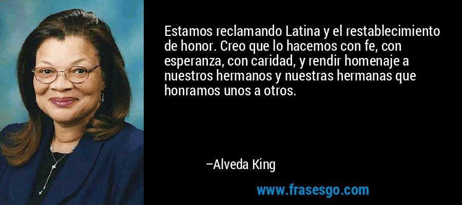 Estamos reclamando Latina y el restablecimiento de honor. Creo que lo hacemos con fe, con esperanza, con caridad, y rendir homenaje a nuestros hermanos y nuestras hermanas que honramos unos a otros. – Alveda King