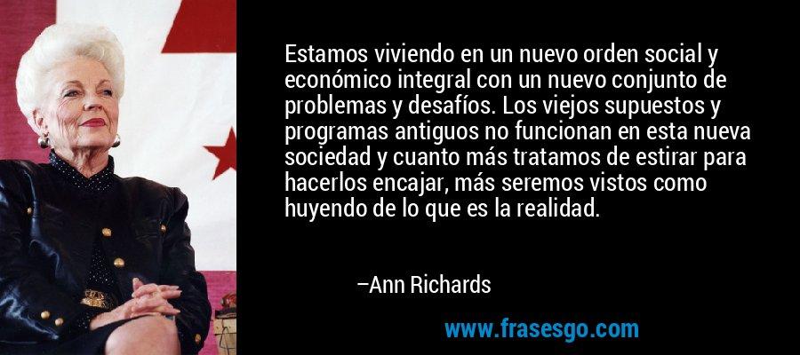 Estamos viviendo en un nuevo orden social y económico integral con un nuevo conjunto de problemas y desafíos. Los viejos supuestos y programas antiguos no funcionan en esta nueva sociedad y cuanto más tratamos de estirar para hacerlos encajar, más seremos vistos como huyendo de lo que es la realidad. – Ann Richards