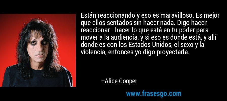 Están reaccionando y eso es maravilloso. Es mejor que ellos sentados sin hacer nada. Digo hacen reaccionar - hacer lo que está en tu poder para mover a la audiencia, y si eso es donde está, y allí donde es con los Estados Unidos, el sexo y la violencia, entonces yo digo proyectarla. – Alice Cooper