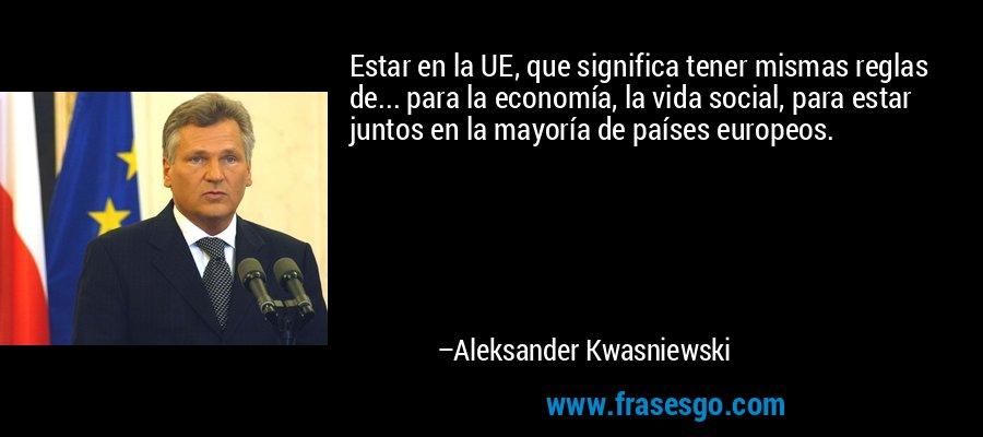 Estar en la UE, que significa tener mismas reglas de... para la economía, la vida social, para estar juntos en la mayoría de países europeos. – Aleksander Kwasniewski