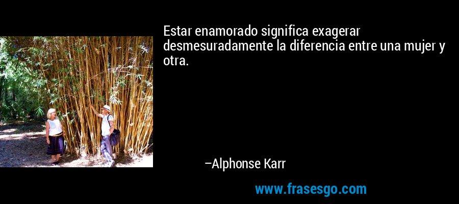 Estar enamorado significa exagerar desmesuradamente la diferencia entre una mujer y otra. – Alphonse Karr