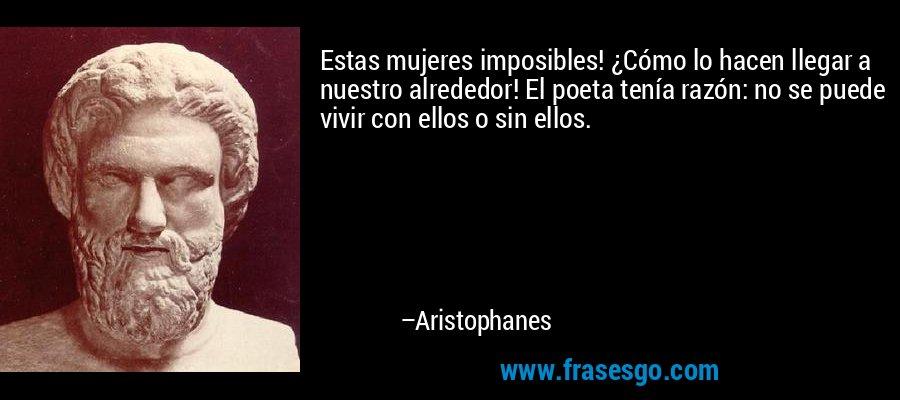 Estas mujeres imposibles! ¿Cómo lo hacen llegar a nuestro alrededor! El poeta tenía razón: no se puede vivir con ellos o sin ellos. – Aristophanes