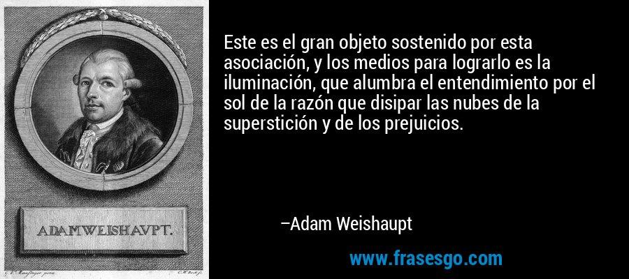 Este es el gran objeto sostenido por esta asociación, y los medios para lograrlo es la iluminación, que alumbra el entendimiento por el sol de la razón que disipar las nubes de la superstición y de los prejuicios. – Adam Weishaupt