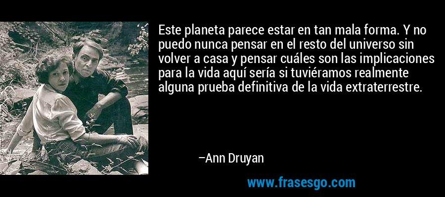Este planeta parece estar en tan mala forma. Y no puedo nunca pensar en el resto del universo sin volver a casa y pensar cuáles son las implicaciones para la vida aquí sería si tuviéramos realmente alguna prueba definitiva de la vida extraterrestre. – Ann Druyan