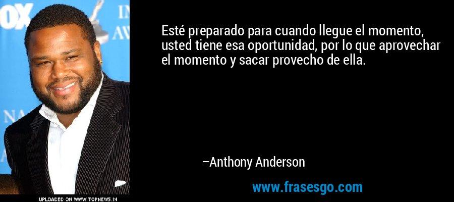 Esté preparado para cuando llegue el momento, usted tiene esa oportunidad, por lo que aprovechar el momento y sacar provecho de ella. – Anthony Anderson