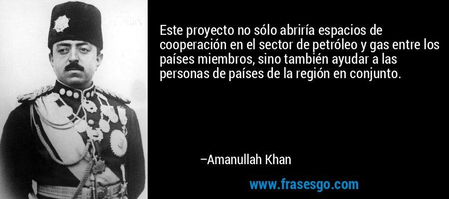 Este proyecto no sólo abriría espacios de cooperación en el sector de petróleo y gas entre los países miembros, sino también ayudar a las personas de países de la región en conjunto. – Amanullah Khan