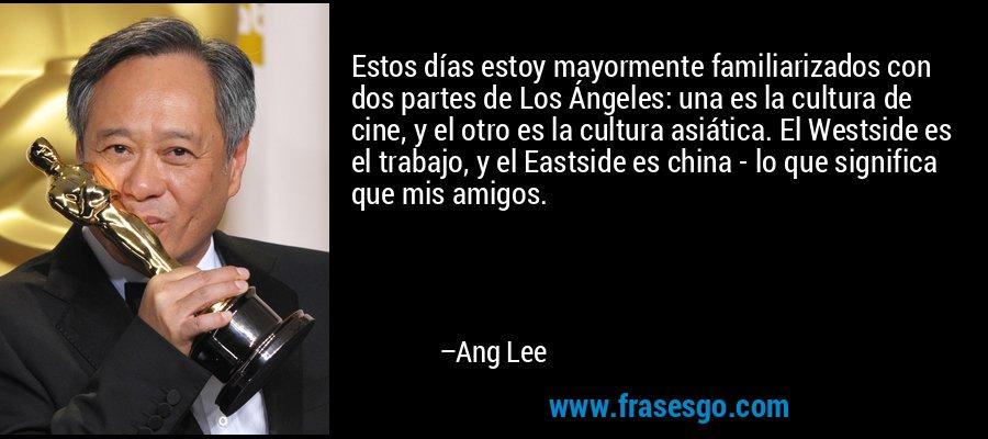 Estos días estoy mayormente familiarizados con dos partes de Los Ángeles: una es la cultura de cine, y el otro es la cultura asiática. El Westside es el trabajo, y el Eastside es china - lo que significa que mis amigos. – Ang Lee