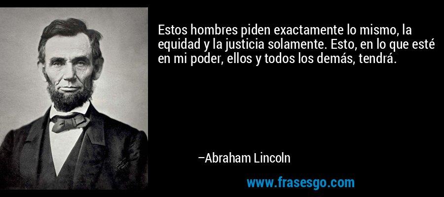 Estos hombres piden exactamente lo mismo, la equidad y la justicia solamente. Esto, en lo que esté en mi poder, ellos y todos los demás, tendrá. – Abraham Lincoln