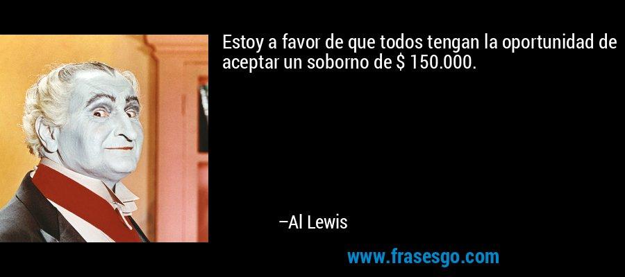 Estoy a favor de que todos tengan la oportunidad de aceptar un soborno de $ 150.000. – Al Lewis