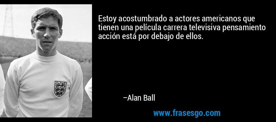 Estoy acostumbrado a actores americanos que tienen una película carrera televisiva pensamiento acción está por debajo de ellos. – Alan Ball