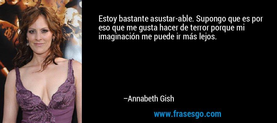 Estoy bastante asustar-able. Supongo que es por eso que me gusta hacer de terror porque mi imaginación me puede ir más lejos. – Annabeth Gish