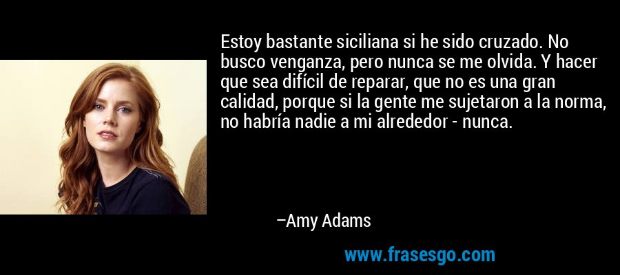 Estoy bastante siciliana si he sido cruzado. No busco venganza, pero nunca se me olvida. Y hacer que sea difícil de reparar, que no es una gran calidad, porque si la gente me sujetaron a la norma, no habría nadie a mi alrededor - nunca. – Amy Adams