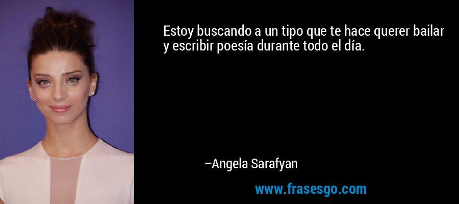 Estoy buscando a un tipo que te hace querer bailar y escribir poesía durante todo el día. – Angela Sarafyan