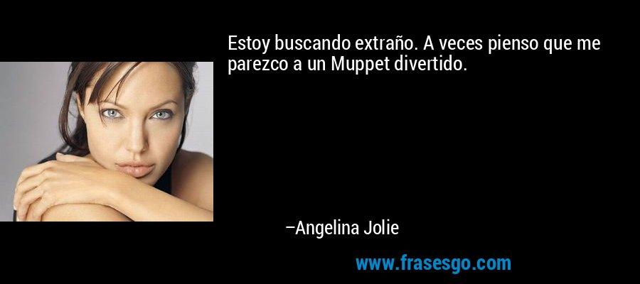 Estoy buscando extraño. A veces pienso que me parezco a un Muppet divertido. – Angelina Jolie