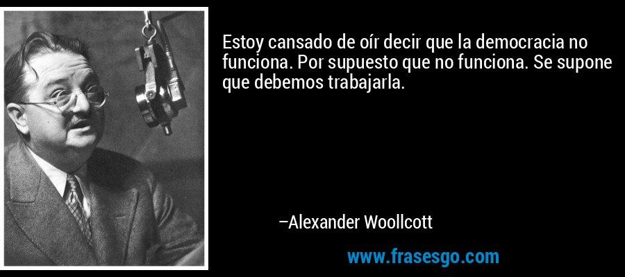 Estoy cansado de oír decir que la democracia no funciona. Por supuesto que no funciona. Se supone que debemos trabajarla. – Alexander Woollcott