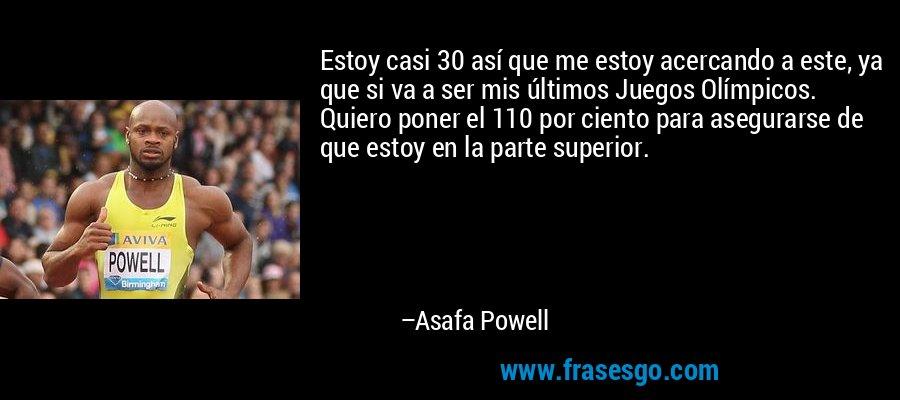 Estoy casi 30 así que me estoy acercando a este, ya que si va a ser mis últimos Juegos Olímpicos. Quiero poner el 110 por ciento para asegurarse de que estoy en la parte superior. – Asafa Powell