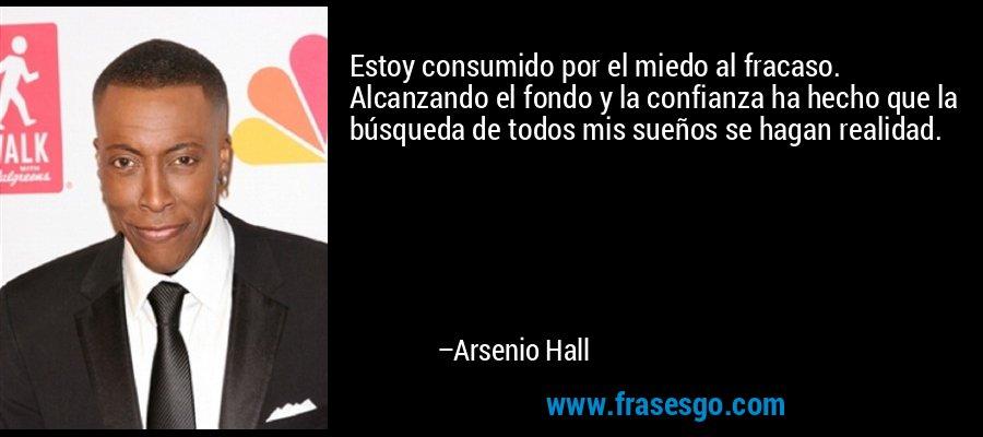 Estoy consumido por el miedo al fracaso. Alcanzando el fondo y la confianza ha hecho que la búsqueda de todos mis sueños se hagan realidad. – Arsenio Hall