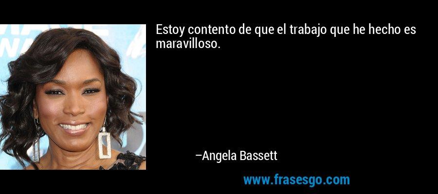 Estoy contento de que el trabajo que he hecho es maravilloso. – Angela Bassett