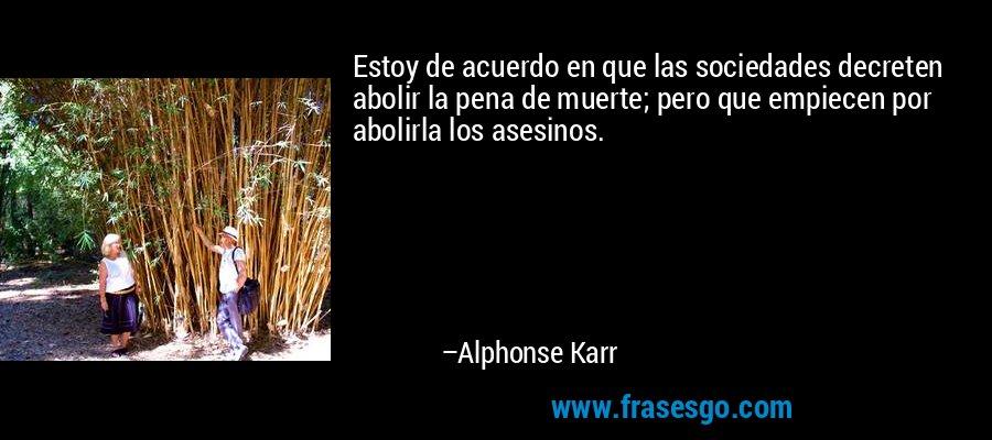Estoy de acuerdo en que las sociedades decreten abolir la pena de muerte; pero que empiecen por abolirla los asesinos. – Alphonse Karr