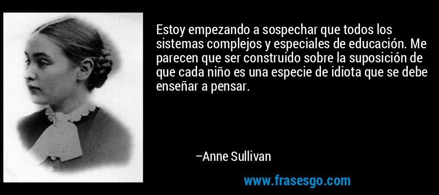 Estoy empezando a sospechar que todos los sistemas complejos y especiales de educación. Me parecen que ser construido sobre la suposición de que cada niño es una especie de idiota que se debe enseñar a pensar. – Anne Sullivan