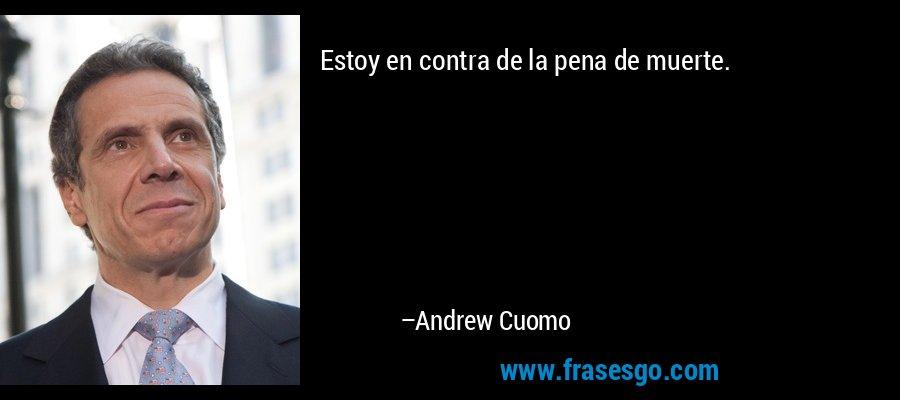 Estoy en contra de la pena de muerte. – Andrew Cuomo
