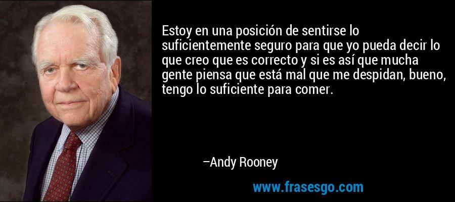 Estoy en una posición de sentirse lo suficientemente seguro para que yo pueda decir lo que creo que es correcto y si es así que mucha gente piensa que está mal que me despidan, bueno, tengo lo suficiente para comer. – Andy Rooney