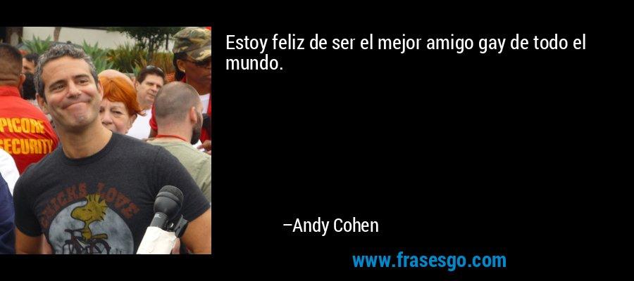 Estoy feliz de ser el mejor amigo gay de todo el mundo. – Andy Cohen